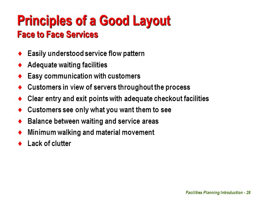 Facilities Planning Introduction - 28  Easily understood service flow pattern  Adequate waiting facilities  Easy communication with customers  Customers in view of servers throughout the process  Clear entry and exit points with adequate checkout facilities  Customers see only what you want them to see  Balance between waiting and service areas  Minimum walking and material movement  Lack of clutter Principles of a Good Layout Face to Face Services