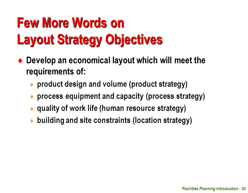 Facilities Planning Introduction - 34 Few More Words on Layout Strategy Objectives  Develop an economical layout which will meet the requirements of: