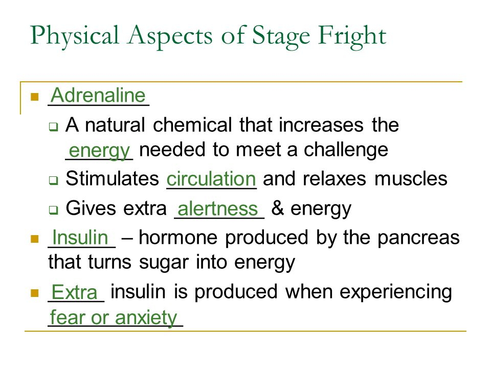 Physical Aspects of Stage Fright _________  A natural chemical that increases the ______ needed to meet a challenge  Stimulates ________ and relaxes