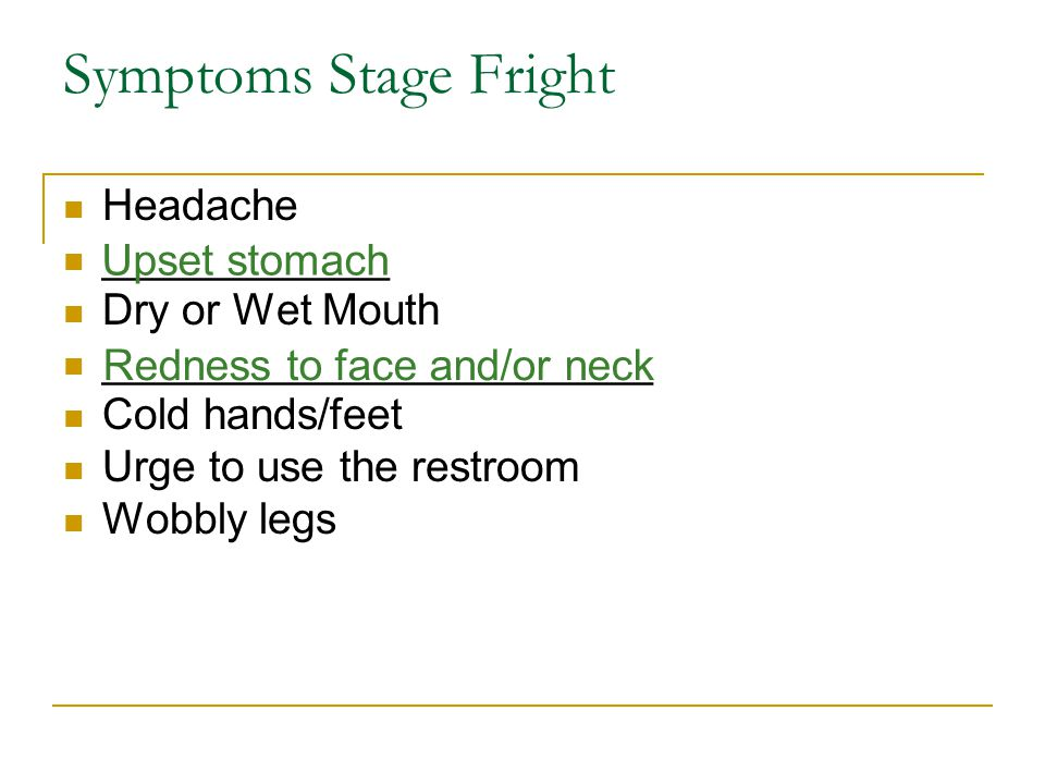 Symptoms Stage Fright Headache ____________ Dry or Wet Mouth _______________________ Cold hands/feet Urge to use the restroom Wobbly legs Upset stomac