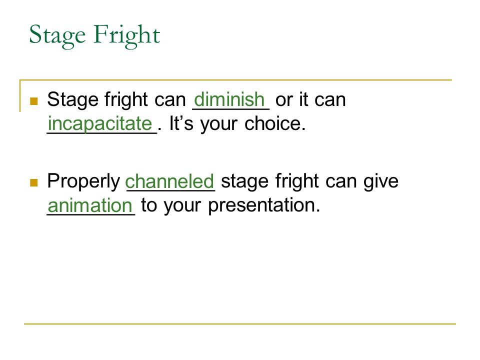 Stage Fright Stage fright can _______ or it can __________. It's your choice. Properly ________ stage fright can give ________ to your presentation. c