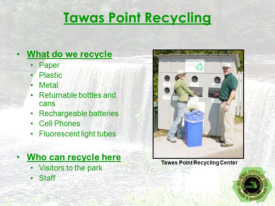 Tawas Point Recycling What do we recycle Paper Plastic Metal Returnable bottles and cans Rechargeable batteries Cell Phones Fluorescent light tubes Who can recycle here Visitors to the park Staff Tawas Point Recycling Center