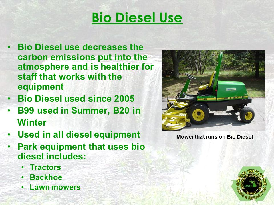 Bio Diesel Use Bio Diesel use decreases the carbon emissions put into the atmosphere and is healthier for staff that works with the equipment Bio Diesel used since 2005 B99 used in Summer, B20 in Winter Used in all diesel equipment Park equipment that uses bio diesel includes: Tractors Backhoe Lawn mowers Mower that runs on Bio Diesel