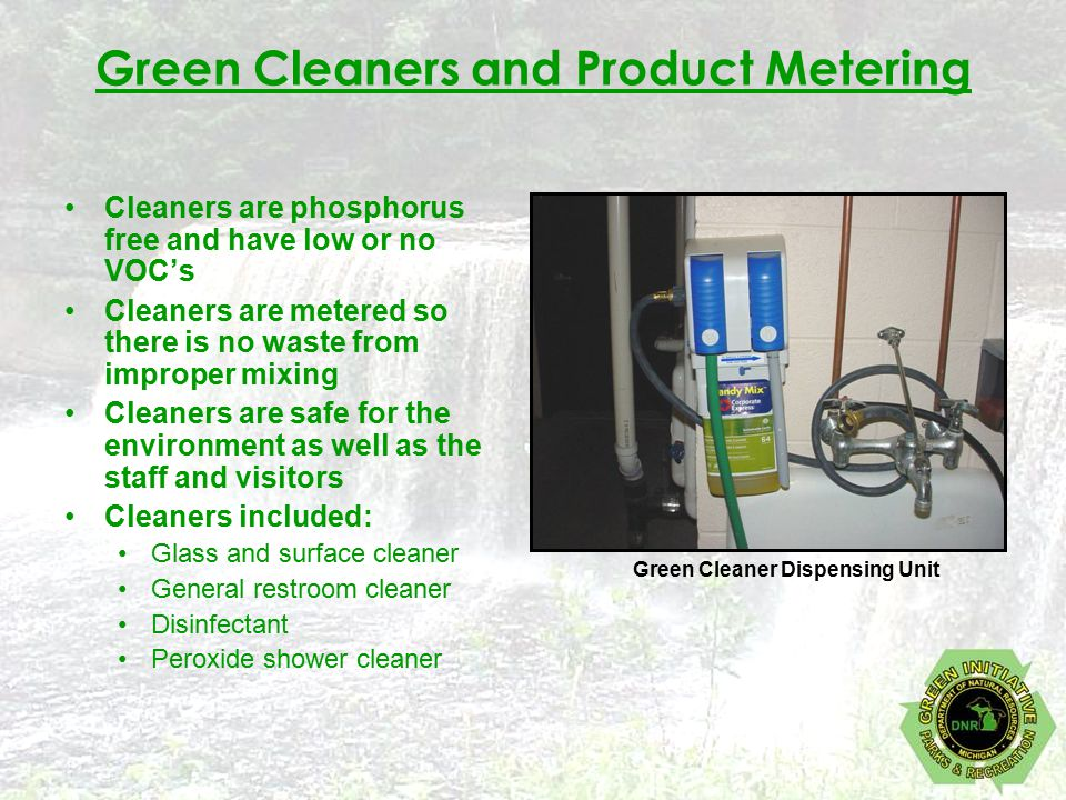Green Cleaners and Product Metering Cleaners are phosphorus free and have low or no VOC's Cleaners are metered so there is no waste from improper mixing Cleaners are safe for the environment as well as the staff and visitors Cleaners included: Glass and surface cleaner General restroom cleaner Disinfectant Peroxide shower cleaner Green Cleaner Dispensing Unit