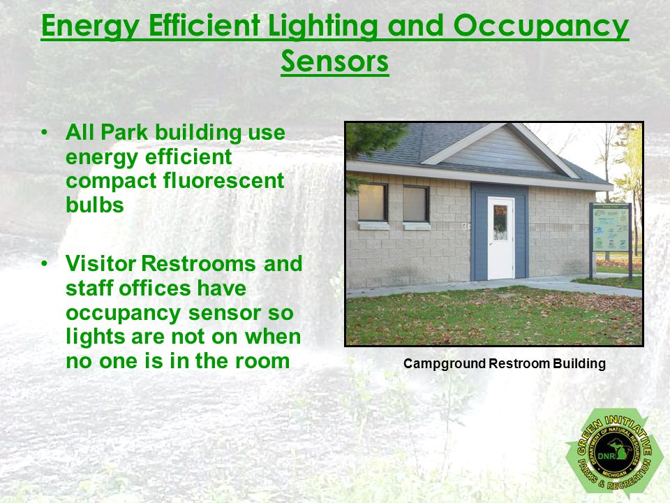 Energy Efficient Lighting and Occupancy Sensors All Park building use energy efficient compact fluorescent bulbs Visitor Restrooms and staff offices have occupancy sensor so lights are not on when no one is in the room Campground Restroom Building