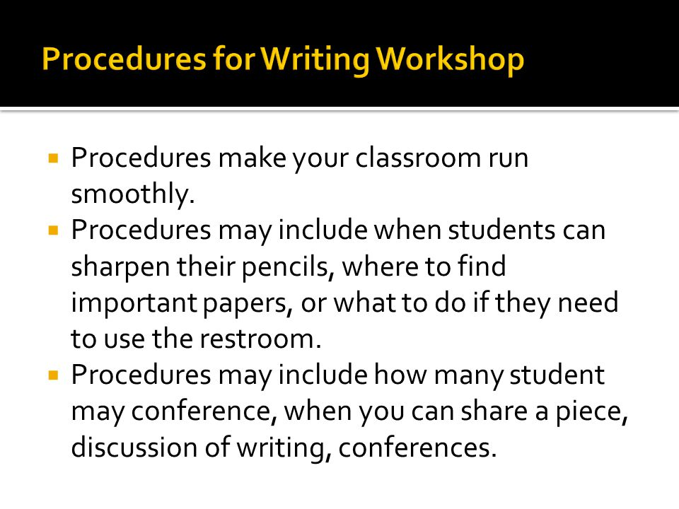  Procedures make your classroom run smoothly.  Procedures may include when students can sharpen their pencils, where to find important papers, or wh