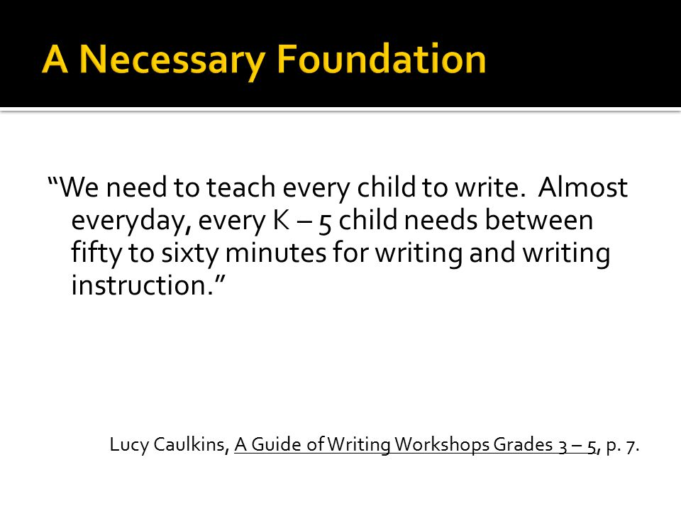 """We need to teach every child to write. Almost everyday, every K – 5 child needs between fifty to sixty minutes for writing and writing instruction."""