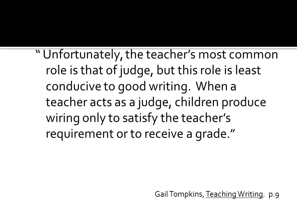 """ Unfortunately, the teacher's most common role is that of judge, but this role is least conducive to good writing. When a teacher acts as a judge, ch"