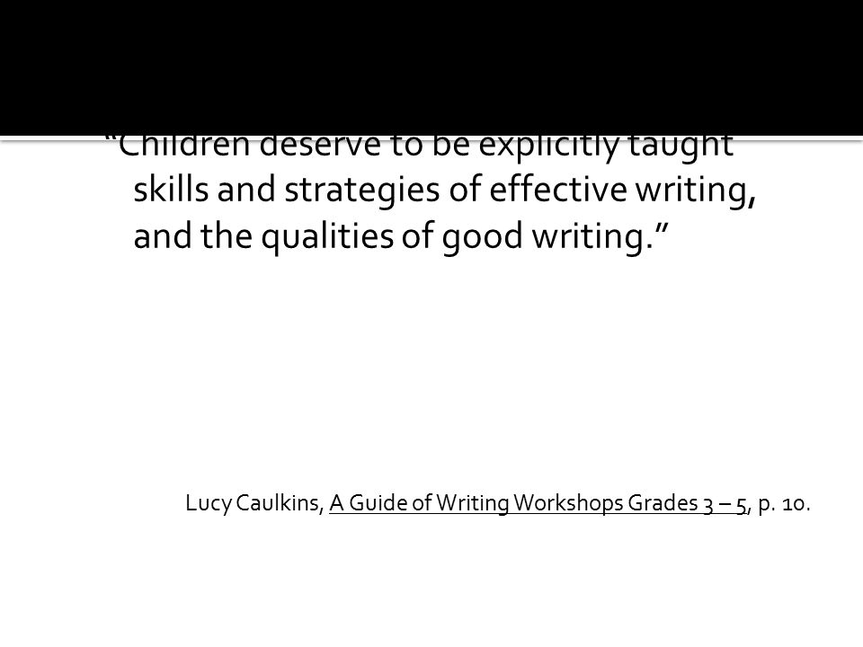 Children deserve to be explicitly taught skills and strategies of effective writing, and the qualities of good writing. Lucy Caulkins, A Guide of Writing Workshops Grades 3 – 5, p.