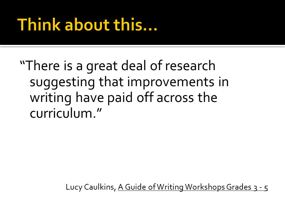 """There is a great deal of research suggesting that improvements in writing have paid off across the curriculum."" Lucy Caulkins, A Guide of Writing Wor"