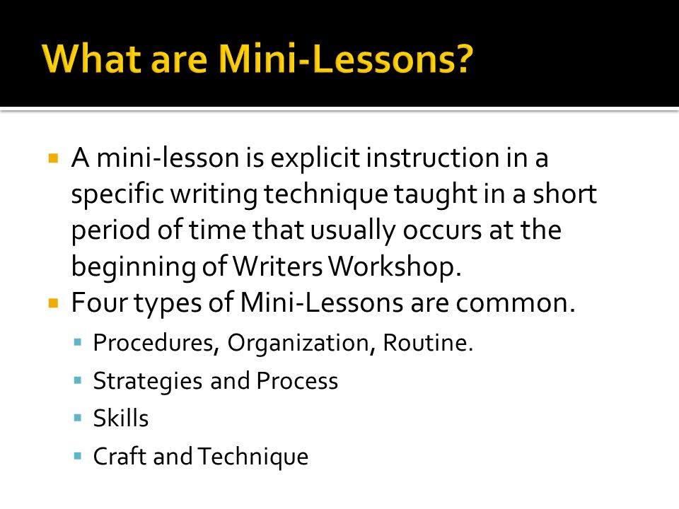  A mini-lesson is explicit instruction in a specific writing technique taught in a short period of time that usually occurs at the beginning of Writers Workshop.