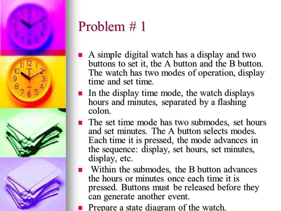 Problem # 1 A simple digital watch has a display and two buttons to set it, the A button and the B button. The watch has two modes of operation, displ