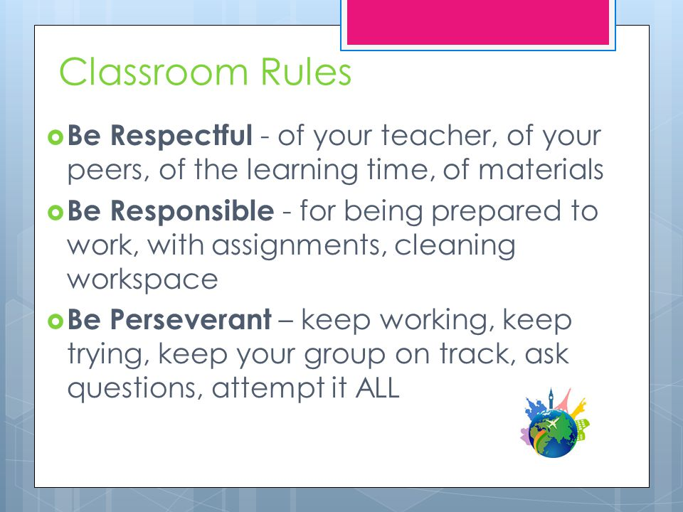 Classroom Rules  Be Respectful - of your teacher, of your peers, of the learning time, of materials  Be Responsible - for being prepared to work, with assignments, cleaning workspace  Be Perseverant – keep working, keep trying, keep your group on track, ask questions, attempt it ALL