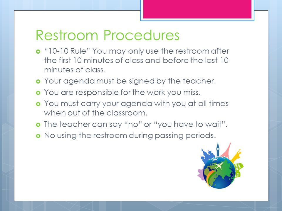 Restroom Procedures  10-10 Rule You may only use the restroom after the first 10 minutes of class and before the last 10 minutes of class.