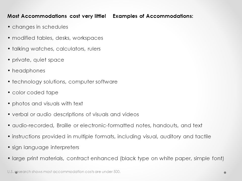Most Accommodations cost very little! Examples of Accommodations: changes in schedules modified tables, desks, workspaces talking watches, calculators