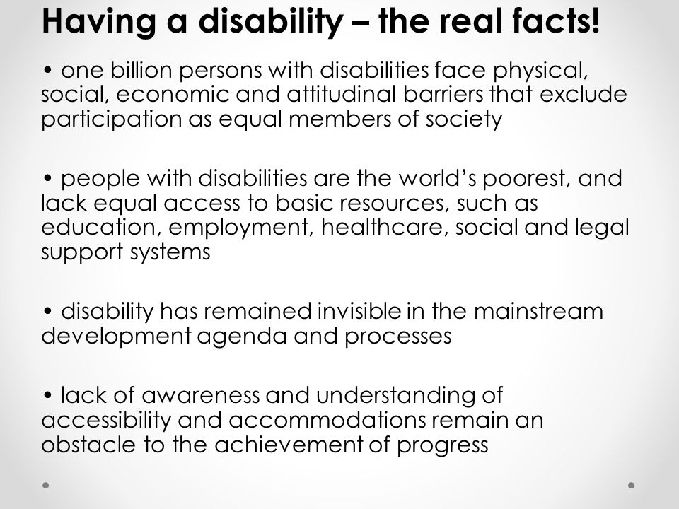 Having a disability – the real facts! one billion persons with disabilities face physical, social, economic and attitudinal barriers that exclude part