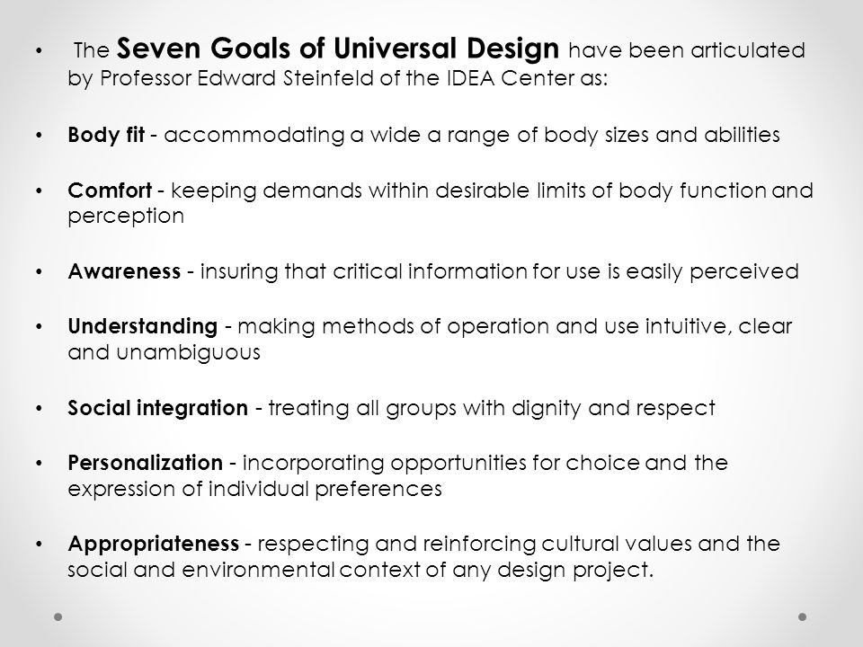 The Seven Goals of Universal Design have been articulated by Professor Edward Steinfeld of the IDEA Center as: Body fit - accommodating a wide a range of body sizes and abilities Comfort - keeping demands within desirable limits of body function and perception Awareness - insuring that critical information for use is easily perceived Understanding - making methods of operation and use intuitive, clear and unambiguous Social integration - treating all groups with dignity and respect Personalization - incorporating opportunities for choice and the expression of individual preferences Appropriateness - respecting and reinforcing cultural values and the social and environmental context of any design project.