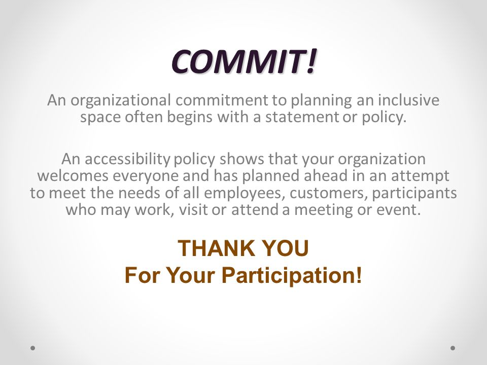 COMMIT! An organizational commitment to planning an inclusive space often begins with a statement or policy. An accessibility policy shows that your o