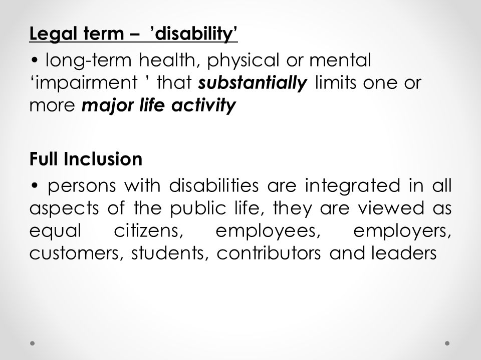 Legal term – 'disability' long-term health, physical or mental 'impairment ' that substantially limits one or more major life activity Full Inclusion persons with disabilities are integrated in all aspects of the public life, they are viewed as equal citizens, employees, employers, customers, students, contributors and leaders