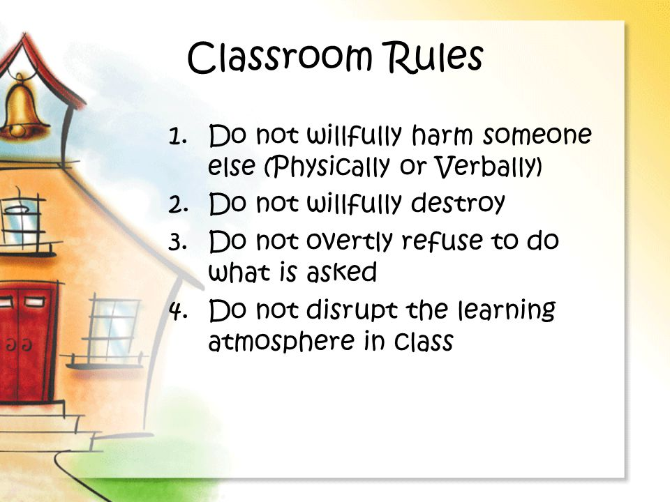 Classroom Rules 1.Do not willfully harm someone else (Physically or Verbally) 2.Do not willfully destroy 3.Do not overtly refuse to do what is asked 4.Do not disrupt the learning atmosphere in class