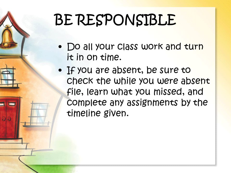 BE RESPONSIBLE Do all your class work and turn it in on time.