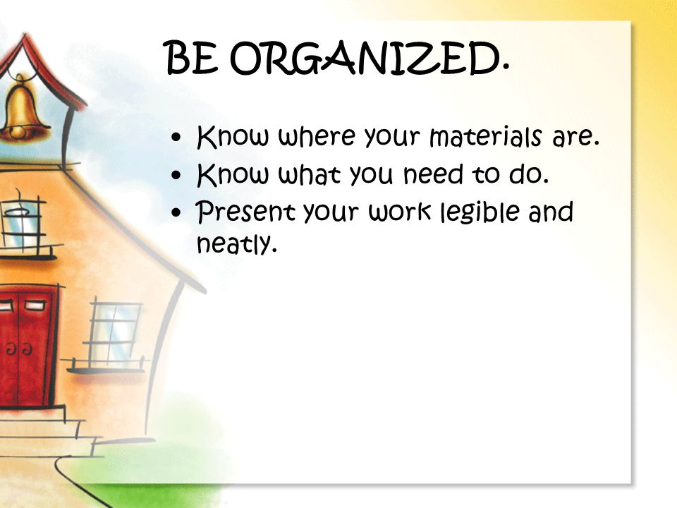 BE ORGANIZED.Know where your materials are. Know what you need to do.