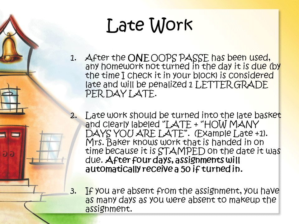 Late Work 1.After the ONE OOPS PASSE has been used, any homework not turned in the day it is due (by the time I check it in your block) is considered late and will be penalized 1 LETTER GRADE PER DAY LATE.
