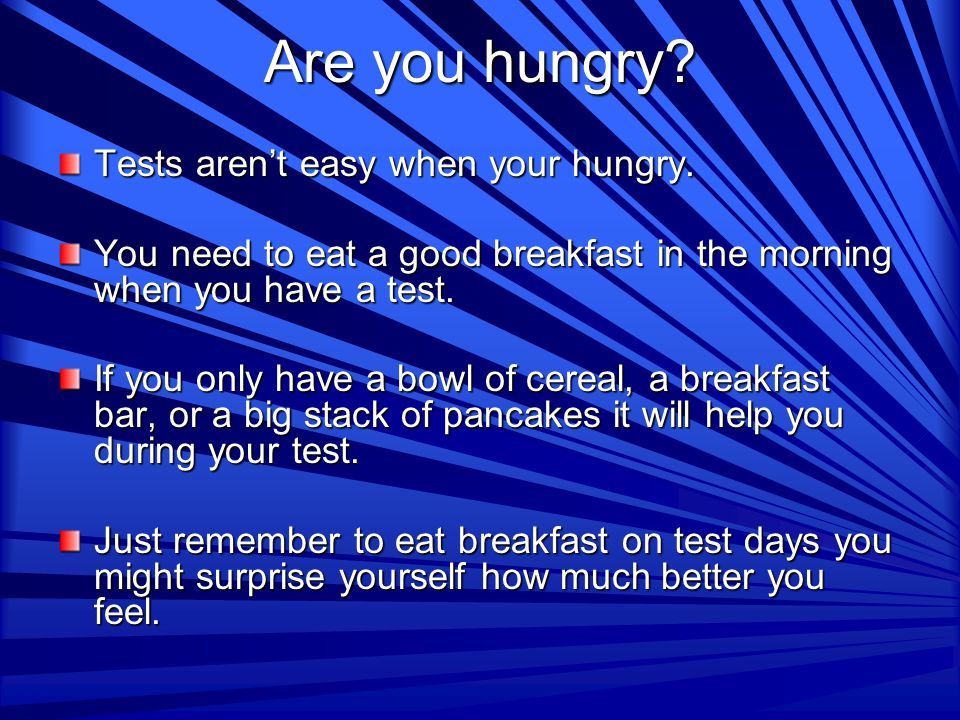Are you hungry. Tests aren't easy when your hungry.