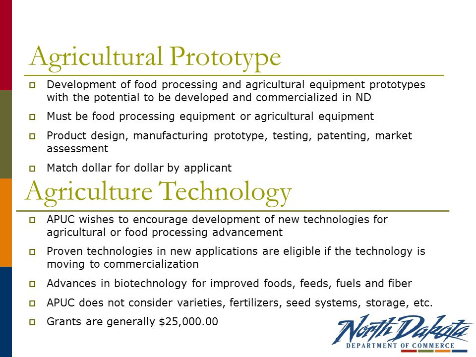 Agricultural Prototype  Development of food processing and agricultural equipment prototypes with the potential to be developed and commercialized in ND  Must be food processing equipment or agricultural equipment  Product design, manufacturing prototype, testing, patenting, market assessment  Match dollar for dollar by applicant Agriculture Technology  APUC wishes to encourage development of new technologies for agricultural or food processing advancement  Proven technologies in new applications are eligible if the technology is moving to commercialization  Advances in biotechnology for improved foods, feeds, fuels and fiber  APUC does not consider varieties, fertilizers, seed systems, storage, etc.