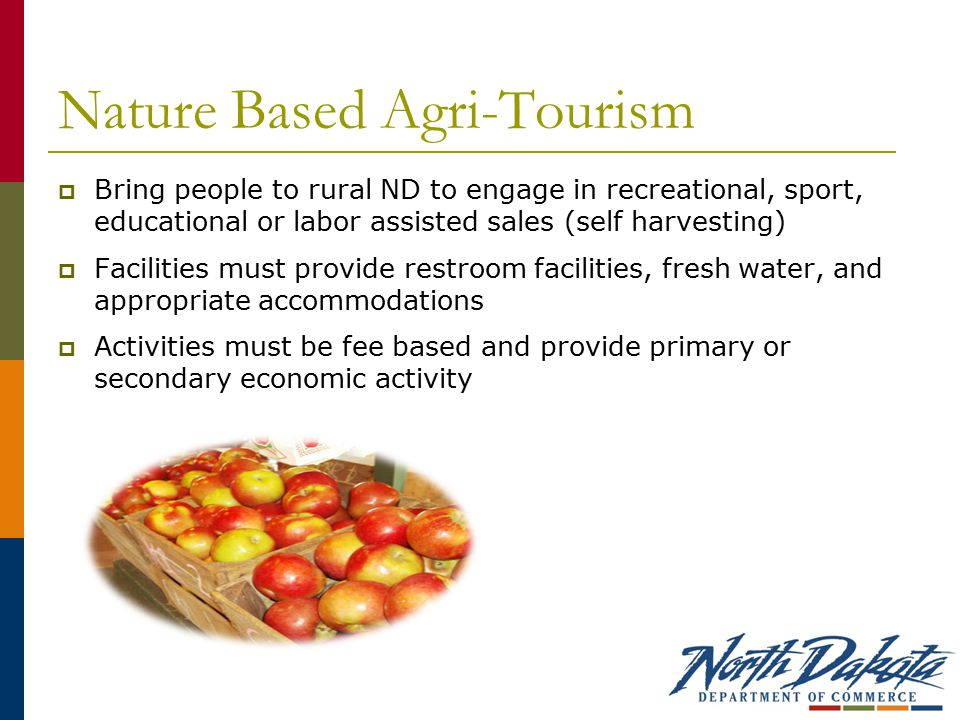 Nature Based Agri-Tourism  Bring people to rural ND to engage in recreational, sport, educational or labor assisted sales (self harvesting)  Facilities must provide restroom facilities, fresh water, and appropriate accommodations  Activities must be fee based and provide primary or secondary economic activity