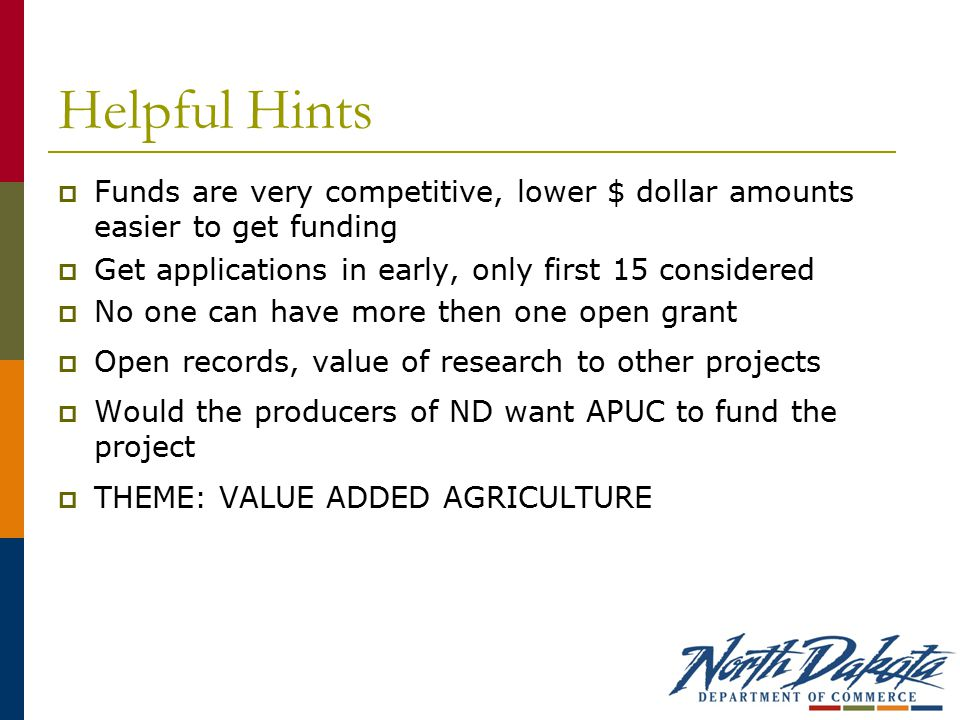 Helpful Hints  Funds are very competitive, lower $ dollar amounts easier to get funding  Get applications in early, only first 15 considered  No one can have more then one open grant  Open records, value of research to other projects  Would the producers of ND want APUC to fund the project  THEME: VALUE ADDED AGRICULTURE