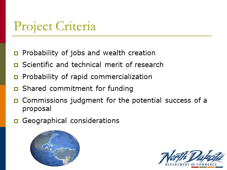 Project Criteria  Probability of jobs and wealth creation  Scientific and technical merit of research  Probability of rapid commercialization  Shared commitment for funding  Commissions judgment for the potential success of a proposal  Geographical considerations