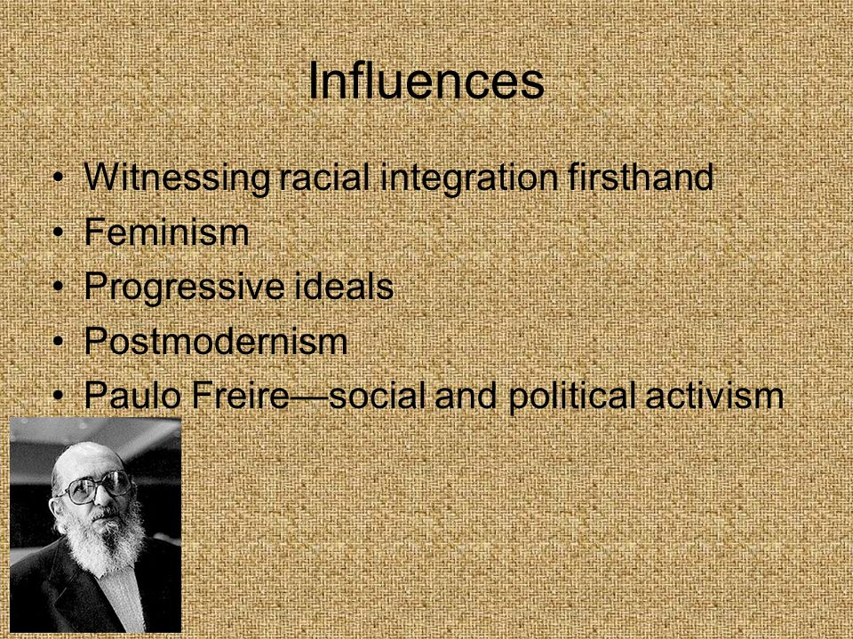 Influences Witnessing racial integration firsthand Feminism Progressive ideals Postmodernism Paulo Freire—social and political activism