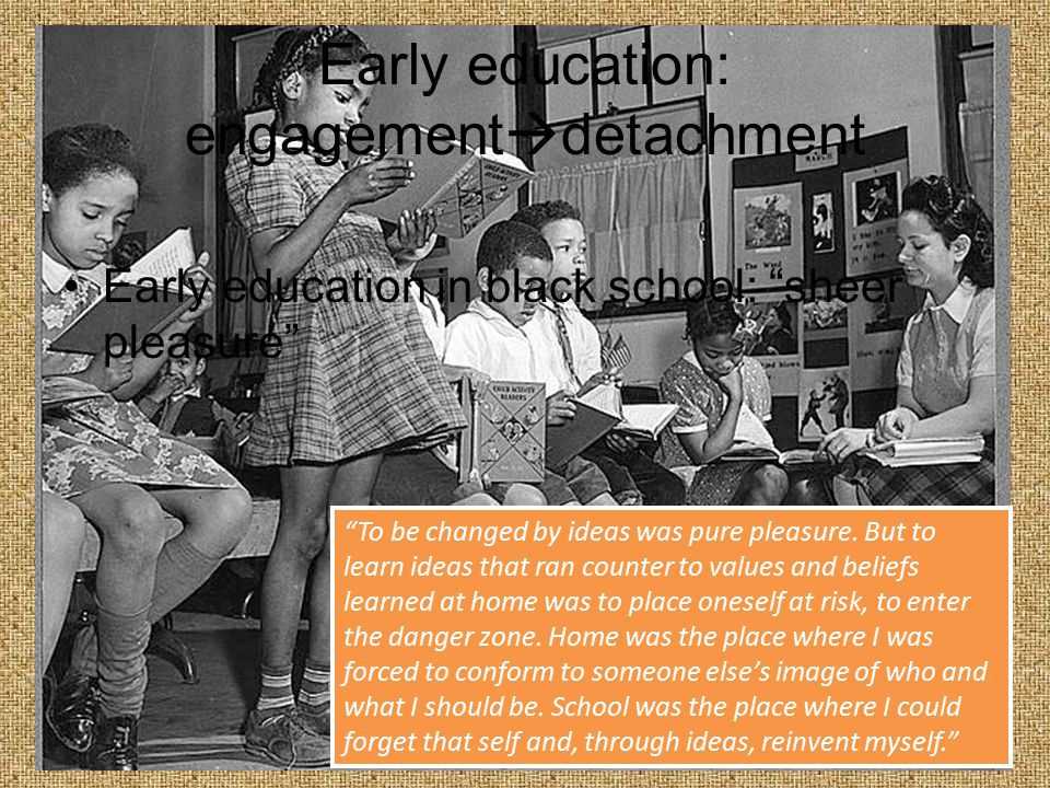 Early education: engagement  detachment Integrated schools: subjects less relevant to students' lives; expected to be quiet and soak in information like a sponge Bussed to white schools, we soon learned that obedience, and not zealous will to learn, was what was expected of us.