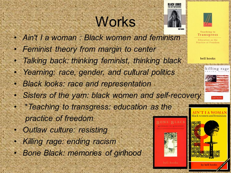 Works Ain t I a woman : Black women and feminism Feminist theory from margin to center Talking back: thinking feminist, thinking black Yearning: race, gender, and cultural politics Black looks: race and representation Sisters of the yam: black women and self-recovery *Teaching to transgress: education as the practice of freedom Outlaw culture: resisting Killing rage: ending racism Bone Black: memories of girlhood