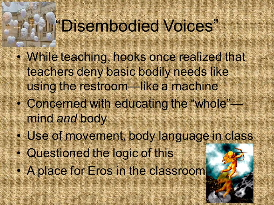 Disembodied Voices While teaching, hooks once realized that teachers deny basic bodily needs like using the restroom—like a machine Concerned with educating the whole — mind and body Use of movement, body language in class Questioned the logic of this A place for Eros in the classroom