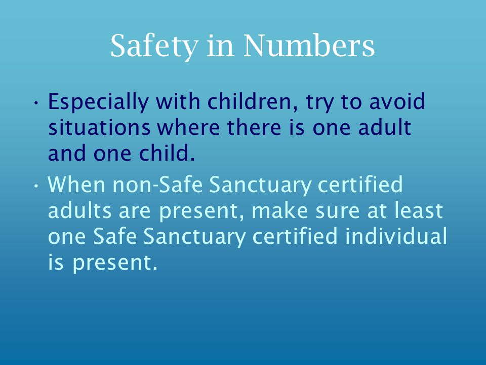 Safety in Numbers Especially with children, try to avoid situations where there is one adult and one child.