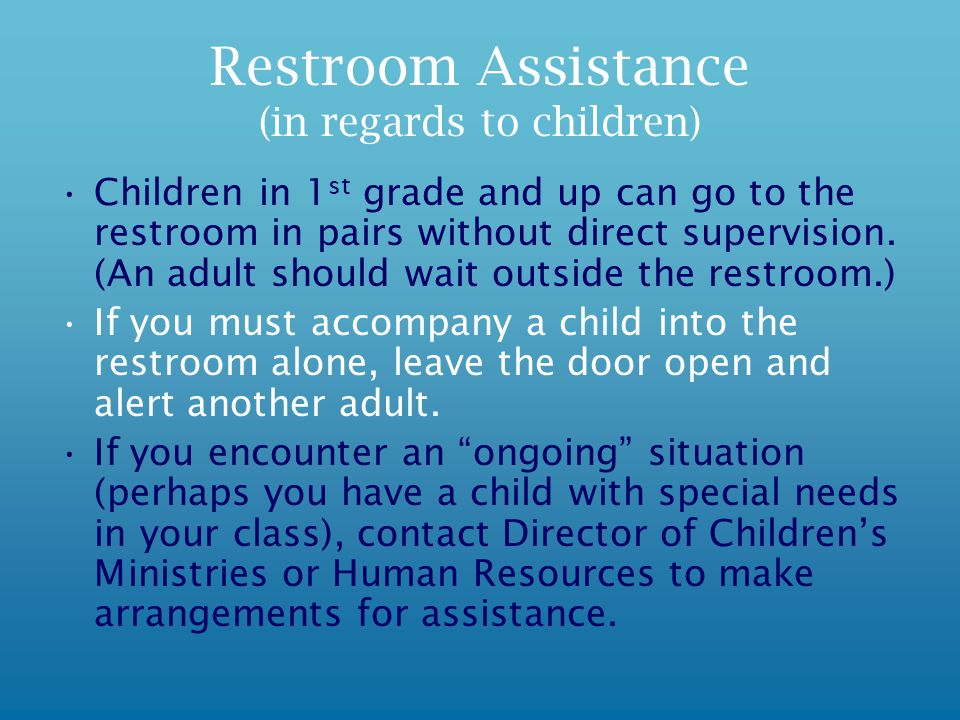 Restroom Assistance (in regards to children) Children in 1 st grade and up can go to the restroom in pairs without direct supervision.