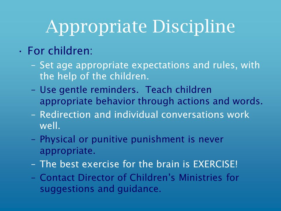 Appropriate Discipline For children: –Set age appropriate expectations and rules, with the help of the children.
