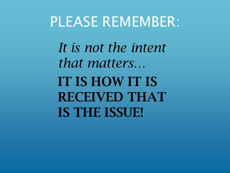 PLEASE REMEMBER: It is not the intent that matters… IT IS HOW IT IS RECEIVED THAT IS THE ISSUE!