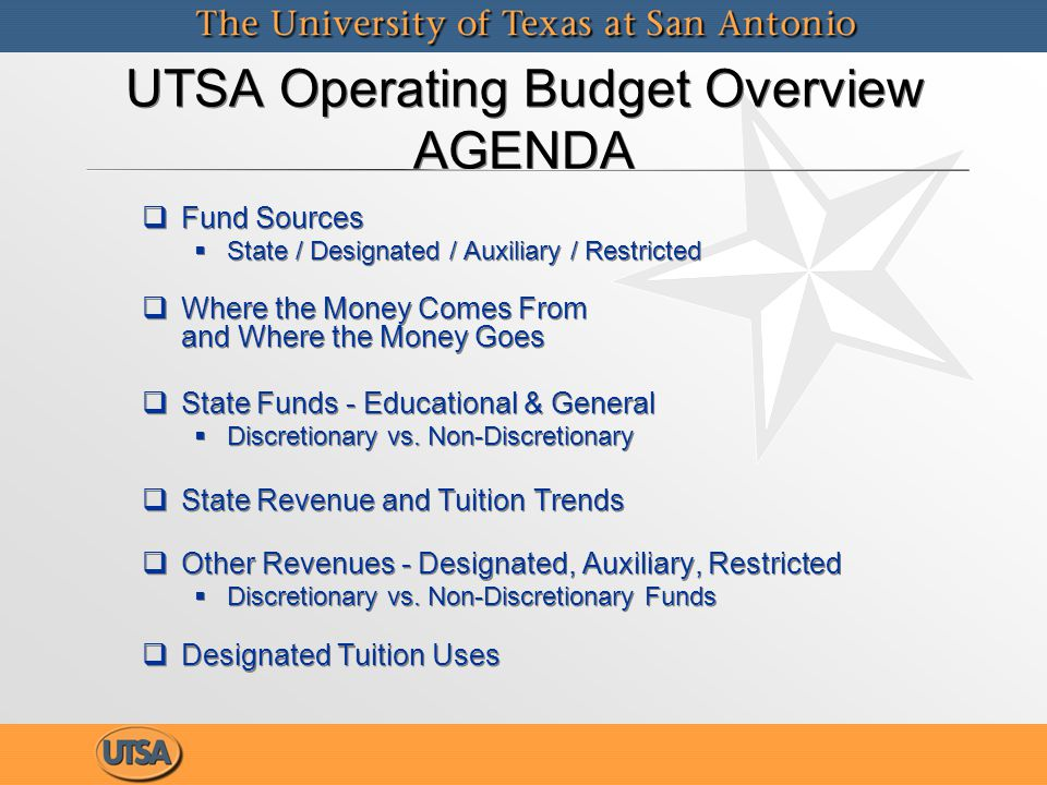 UTSA Operating Budget Overview AGENDA   Fund Sources   State / Designated / Auxiliary / Restricted   Where the Money Comes From and Where the Money Goes   State Funds - Educational & General   Discretionary vs.