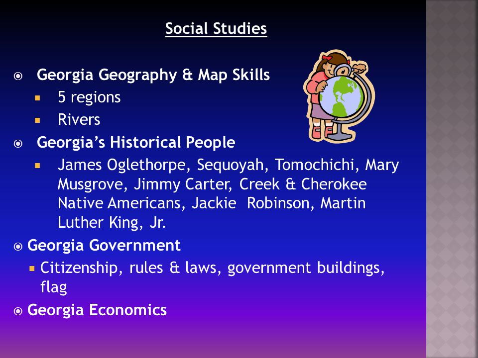 Social Studies  Georgia Geography & Map Skills  5 regions  Rivers  Georgia's Historical People  James Oglethorpe, Sequoyah, Tomochichi, Mary Musgrove, Jimmy Carter, Creek & Cherokee Native Americans, Jackie Robinson, Martin Luther King, Jr.