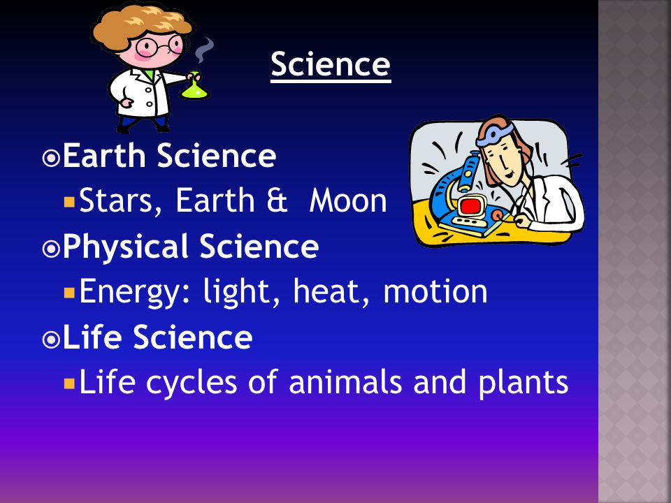 Science  Earth Science  Stars, Earth & Moon  Physical Science  Energy: light, heat, motion  Life Science  Life cycles of animals and plants