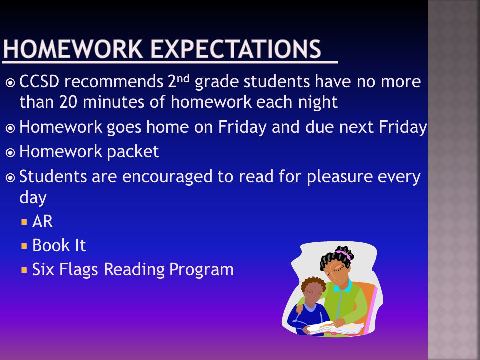  CCSD recommends 2 nd grade students have no more than 20 minutes of homework each night  Homework goes home on Friday and due next Friday  Homework packet  Students are encouraged to read for pleasure every day  AR  Book It  Six Flags Reading Program