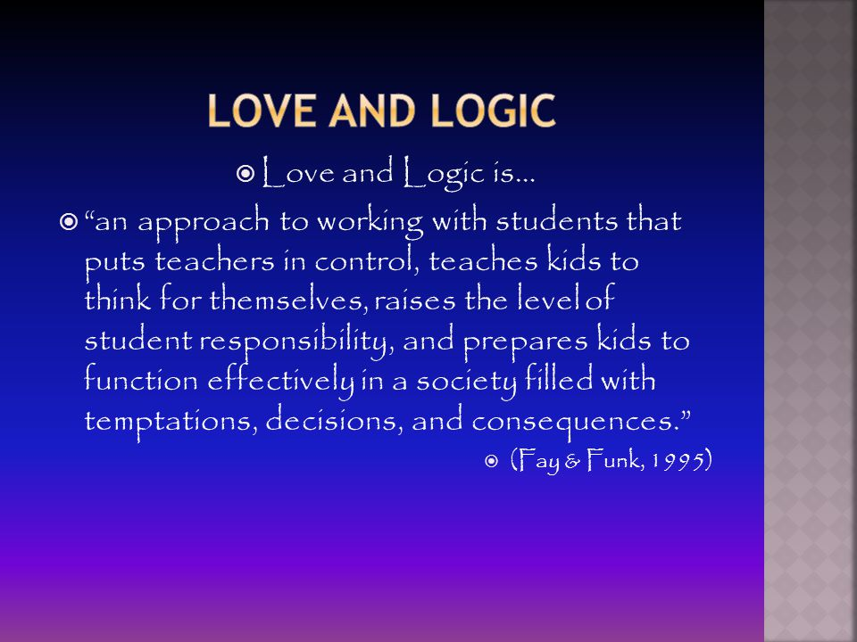  Love and Logic is…  an approach to working with students that puts teachers in control, teaches kids to think for themselves, raises the level of student responsibility, and prepares kids to function effectively in a society filled with temptations, decisions, and consequences.  (Fay & Funk, 1995)