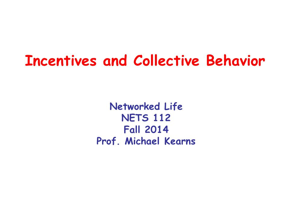 Incentives and Collective Behavior Networked Life NETS 112 Fall 2014 Prof. Michael Kearns