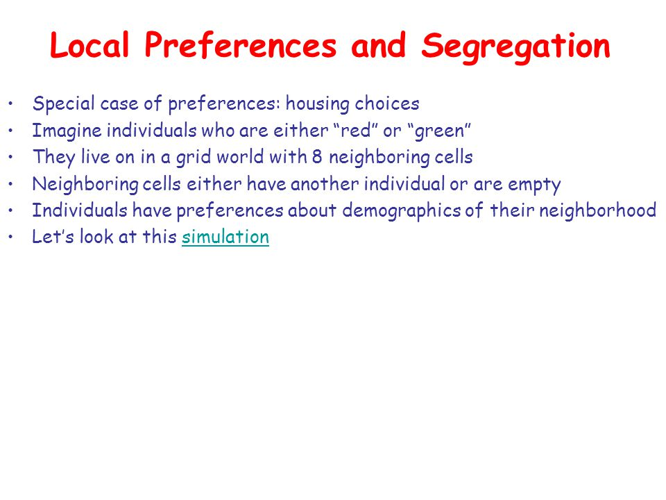 "Local Preferences and Segregation Special case of preferences: housing choices Imagine individuals who are either ""red"" or ""green"" They live on in a g"