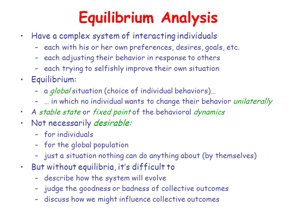 Equilibrium Analysis Have a complex system of interacting individuals –each with his or her own preferences, desires, goals, etc. –each adjusting thei