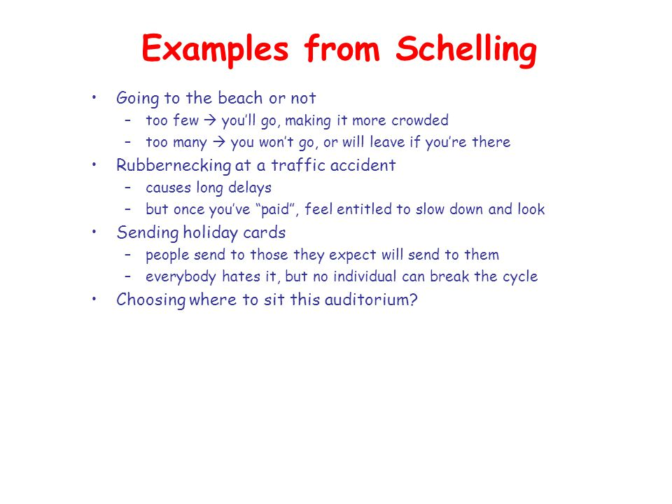 Examples from Schelling Going to the beach or not –too few  you'll go, making it more crowded –too many  you won't go, or will leave if you're there