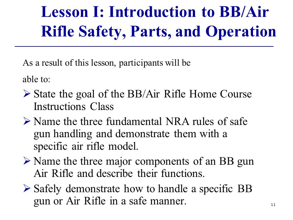 11 Lesson I: Introduction to BB/Air Rifle Safety, Parts, and Operation As a result of this lesson, participants will be able to:  State the goal of the BB/Air Rifle Home Course Instructions Class  Name the three fundamental NRA rules of safe gun handling and demonstrate them with a specific air rifle model.